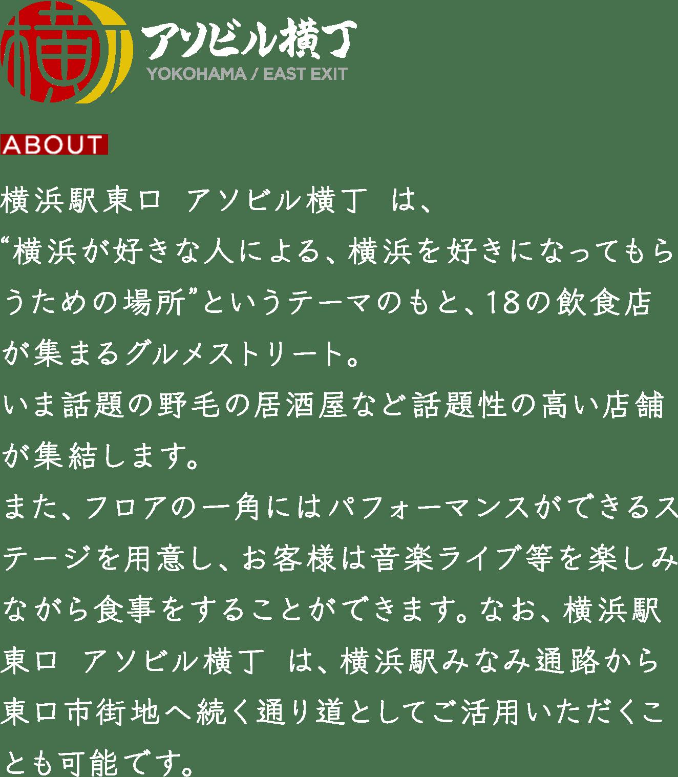 """横浜駅東口 アソビル横丁 は、横浜が好きな人による、横浜を好きになってもらうための場所""""というテーマのもと、18の飲食店が集まるグルメストリート。いま話題の野毛の居酒屋など話題性の高い店舗が集結します。"""